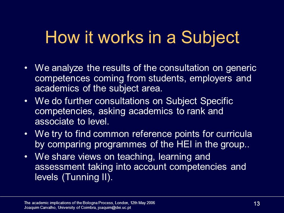 The academic implications of the Bologna Process, London, 12th May 2006 Joaquim Carvalho, University of Coimbra, joaquim@dei.uc.pt 13 How it works in a Subject We analyze the results of the consultation on generic competences coming from students, employers and academics of the subject area.