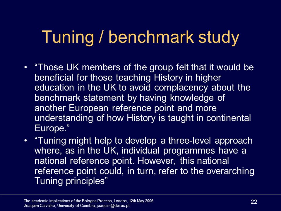 The academic implications of the Bologna Process, London, 12th May 2006 Joaquim Carvalho, University of Coimbra, joaquim@dei.uc.pt 22 Tuning / benchmark study Those UK members of the group felt that it would be beneficial for those teaching History in higher education in the UK to avoid complacency about the benchmark statement by having knowledge of another European reference point and more understanding of how History is taught in continental Europe.