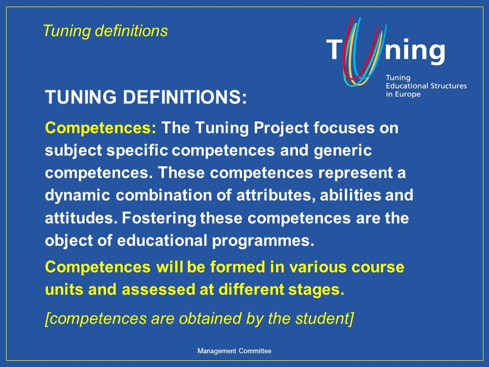 Management Committee TUNING DEFINITIONS: Competences: The Tuning Project focuses on subject specific competences and generic competences. These compet