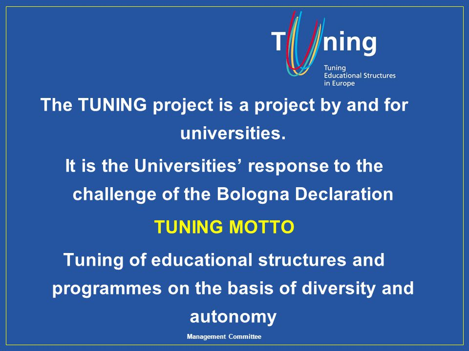 Management Committee The TUNING project is a project by and for universities. It is the Universities response to the challenge of the Bologna Declarat