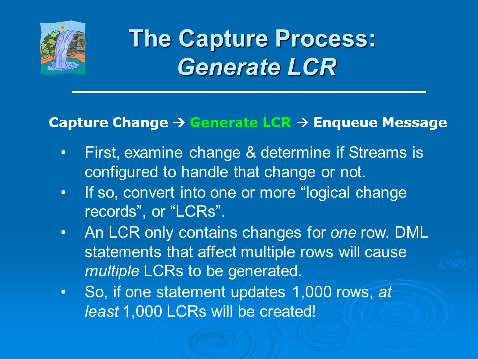 The Capture Process: Capture Change Capture Change Generate LCR Enqueue Message The capture change step reads changes from redo logs. All changes (DML