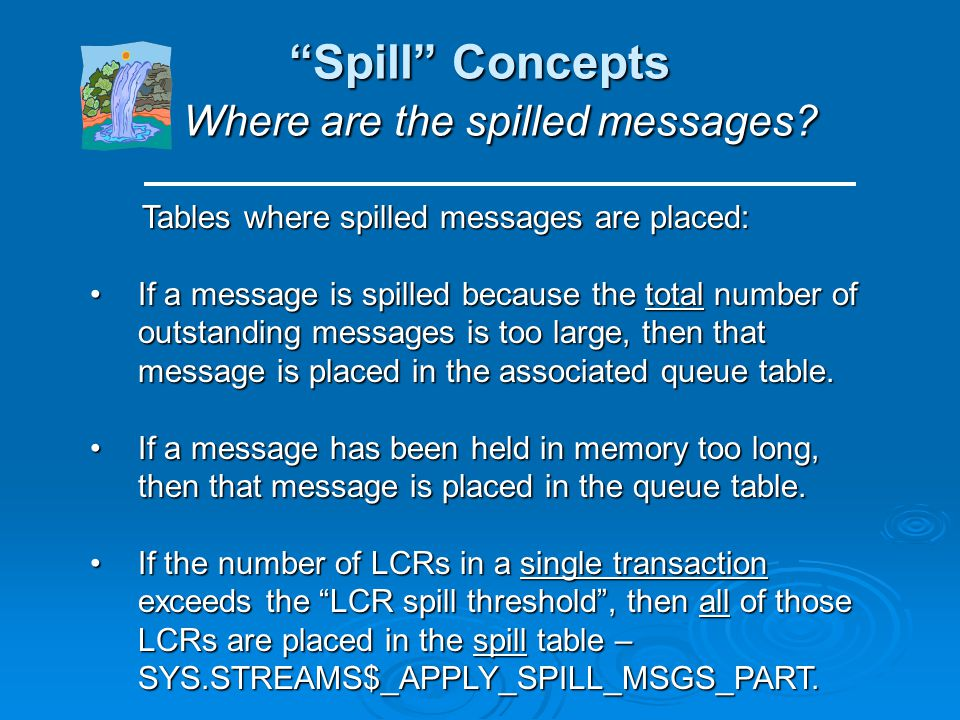 Spill Concepts Types of Spill Tables (cont.) The Spill table: there is one (and only one) spill table, in any database that uses Streams.The Spill tab