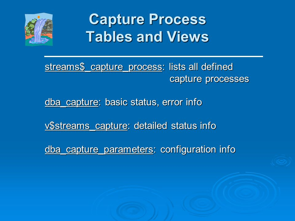 Troubleshooting Two basic ways to troubleshoot Streams issues: Two basic ways to troubleshoot Streams issues: Query the internal Streams tables and vi