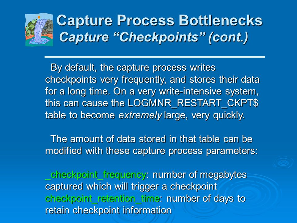 Capture Process Bottlenecks Capture Checkpoints Capture Process Bottlenecks Capture Checkpoints The capture process writes its own checkpoint informat