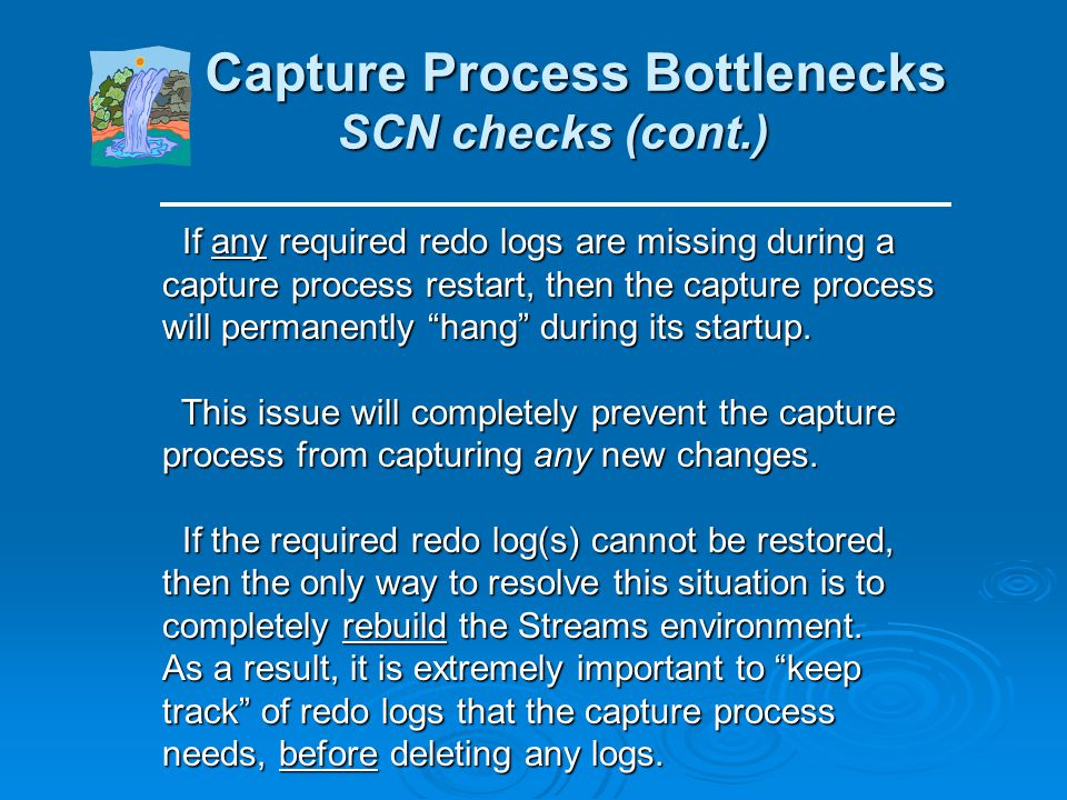 Capture Process Bottlenecks SCN checks Capture Process Bottlenecks SCN checks When a capture process starts up, it calculates its required_checkpoint_
