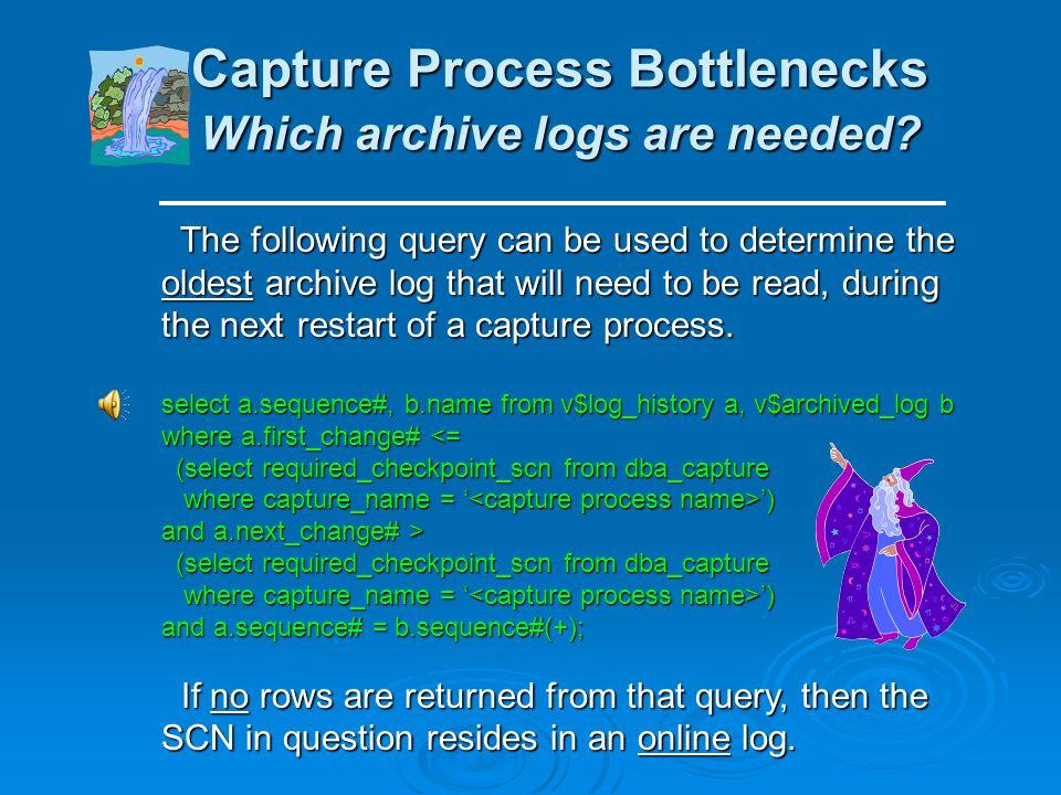 Capture Process Bottlenecks SCN checks (cont.) Capture Process Bottlenecks SCN checks (cont.) If any required redo logs are missing during a capture p