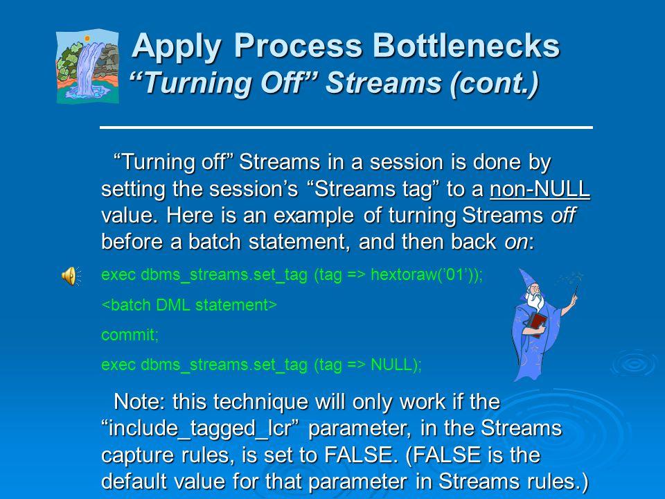 Apply Process Bottlenecks Turning Off Streams Apply Process Bottlenecks Turning Off Streams As mentioned previously, apply bottlenecks generally occur