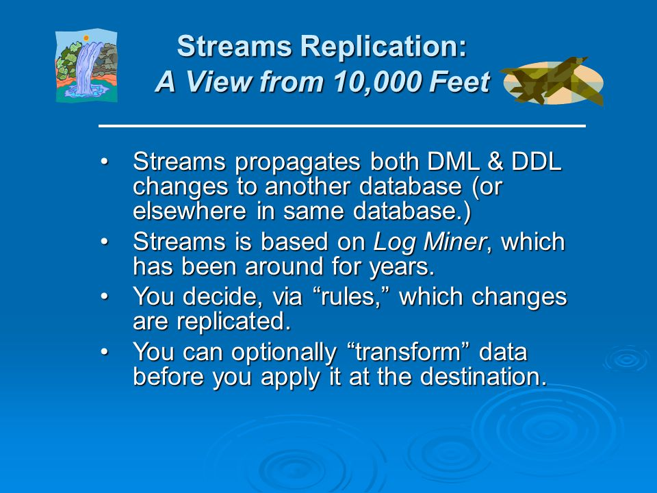Streams Replication: A View from 10,000 Feet Streams propagates both DML & DDL changes to another database (or elsewhere in same database.)Streams propagates both DML & DDL changes to another database (or elsewhere in same database.) Streams is based on Log Miner, which has been around for years.Streams is based on Log Miner, which has been around for years.