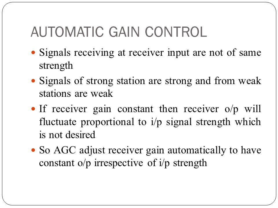 AUTOMATIC GAIN CONTROL Signals receiving at receiver input are not of same strength Signals of strong station are strong and from weak stations are we