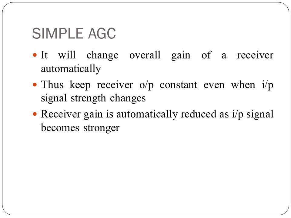 SIMPLE AGC It will change overall gain of a receiver automatically Thus keep receiver o/p constant even when i/p signal strength changes Receiver gain