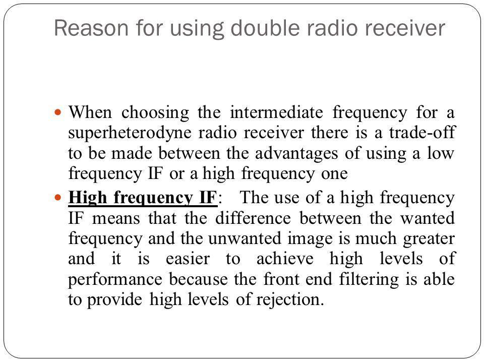 Reason for using double radio receiver When choosing the intermediate frequency for a superheterodyne radio receiver there is a trade-off to be made b