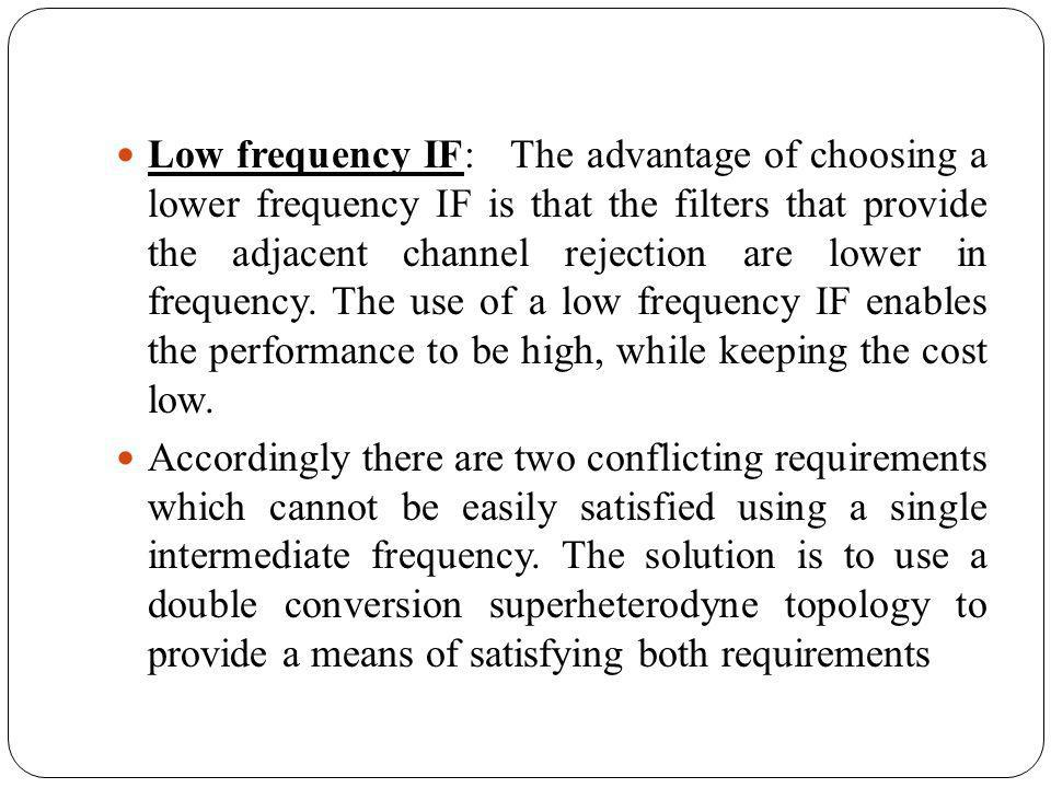 Low frequency IF: The advantage of choosing a lower frequency IF is that the filters that provide the adjacent channel rejection are lower in frequenc
