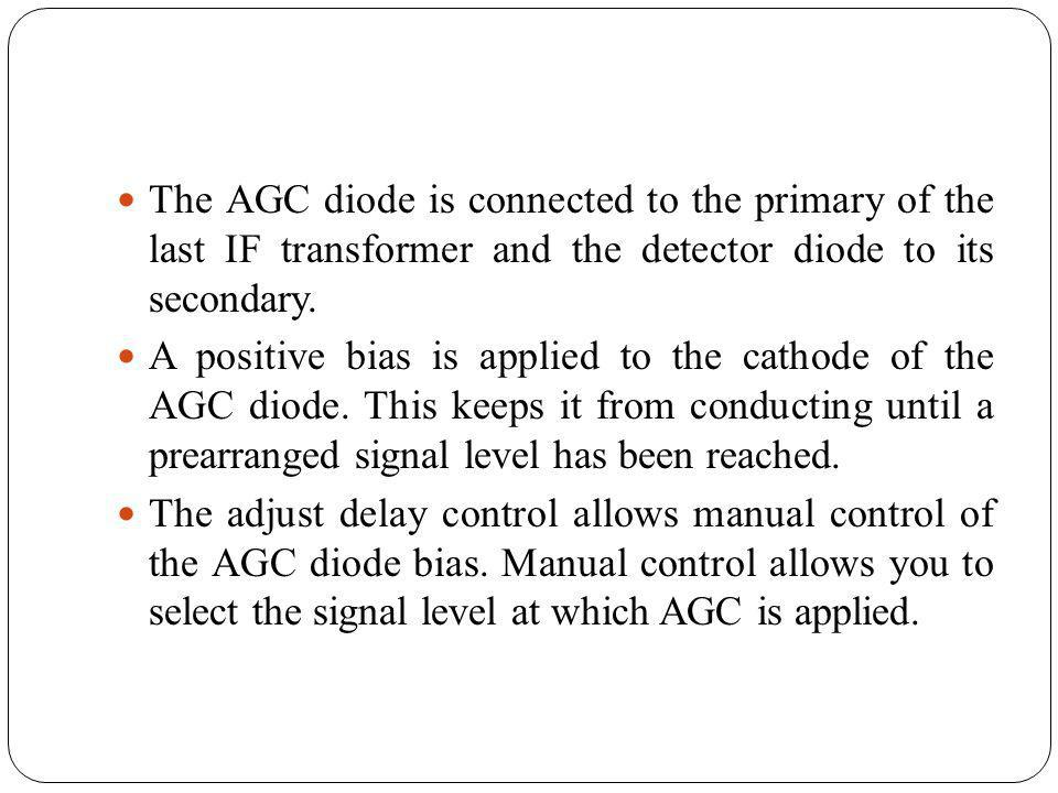 The AGC diode is connected to the primary of the last IF transformer and the detector diode to its secondary. A positive bias is applied to the cathod