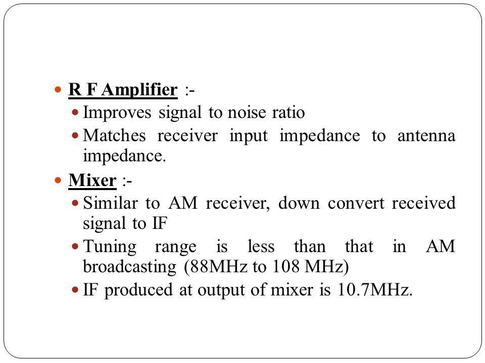 R F Amplifier :- Improves signal to noise ratio Matches receiver input impedance to antenna impedance. Mixer :- Similar to AM receiver, down convert r