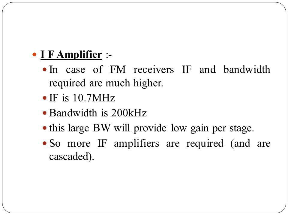 I F Amplifier :- In case of FM receivers IF and bandwidth required are much higher. IF is 10.7MHz Bandwidth is 200kHz this large BW will provide low g