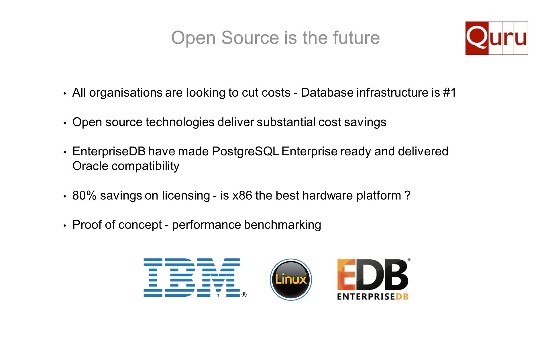 Open Source is the future All organisations are looking to cut costs - Database infrastructure is #1 Open source technologies deliver substantial cost
