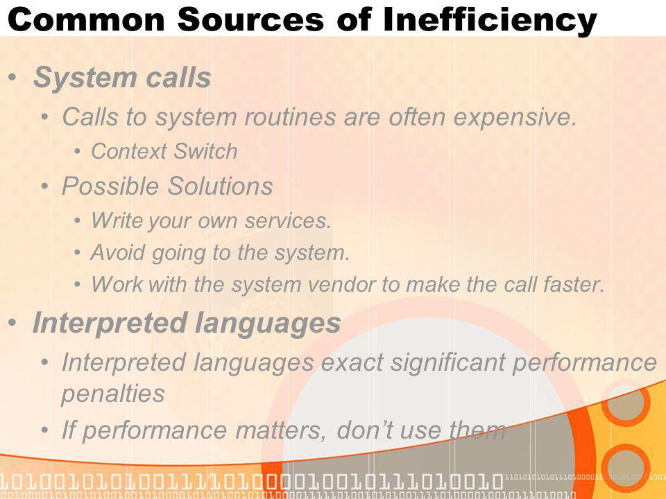 Common Sources of Inefficiency System calls Calls to system routines are often expensive. Context Switch Possible Solutions Write your own services. A