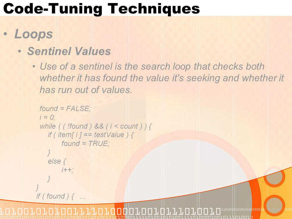 Code-Tuning Techniques Loops Sentinel Values Use of a sentinel is the search loop that checks both whether it has found the value it's seeking and whe