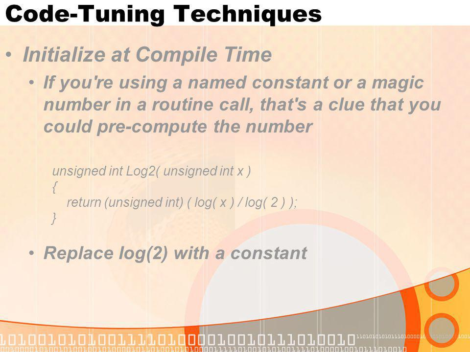 Code-Tuning Techniques Initialize at Compile Time If you're using a named constant or a magic number in a routine call, that's a clue that you could p