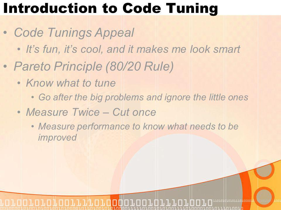 Introduction to Code Tuning Code Tunings Appeal Its fun, its cool, and it makes me look smart Pareto Principle (80/20 Rule) Know what to tune Go after