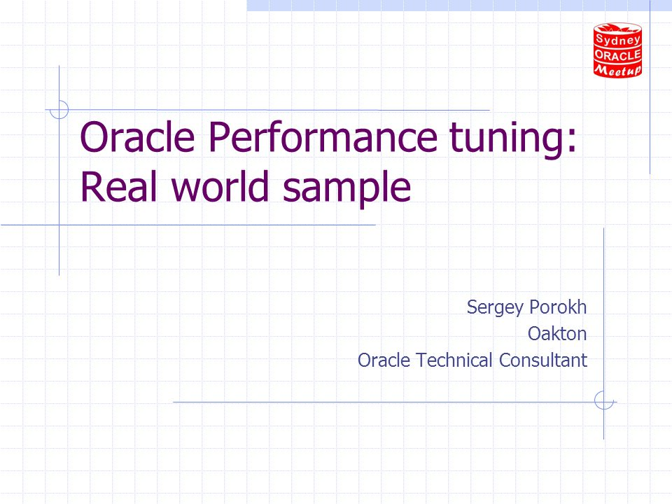 Oracle Performance tuning: Real world sample Sergey Porokh Oakton Oracle Technical Consultant