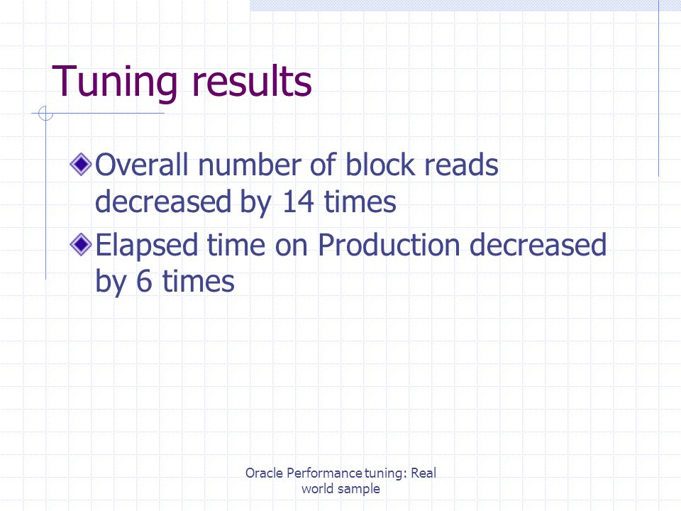 Oracle Performance tuning: Real world sample Tuning results Overall number of block reads decreased by 14 times Elapsed time on Production decreased by 6 times