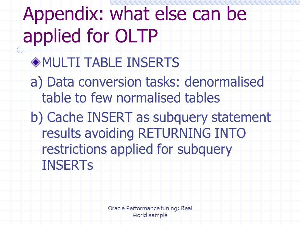 Oracle Performance tuning: Real world sample Appendix: what else can be applied for OLTP MULTI TABLE INSERTS a) Data conversion tasks: denormalised table to few normalised tables b) Cache INSERT as subquery statement results avoiding RETURNING INTO restrictions applied for subquery INSERTs