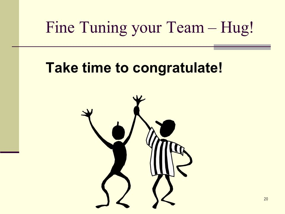 20 Fine Tuning your Team – Hug! Take time to congratulate!