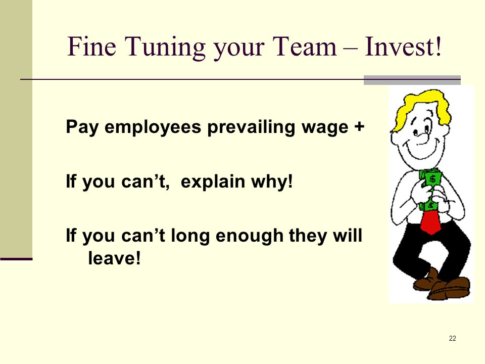 22 Fine Tuning your Team – Invest! Pay employees prevailing wage + If you cant, explain why! If you cant long enough they will leave!