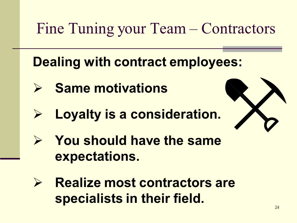 24 Fine Tuning your Team – Contractors Dealing with contract employees: Same motivations Loyalty is a consideration. You should have the same expectat