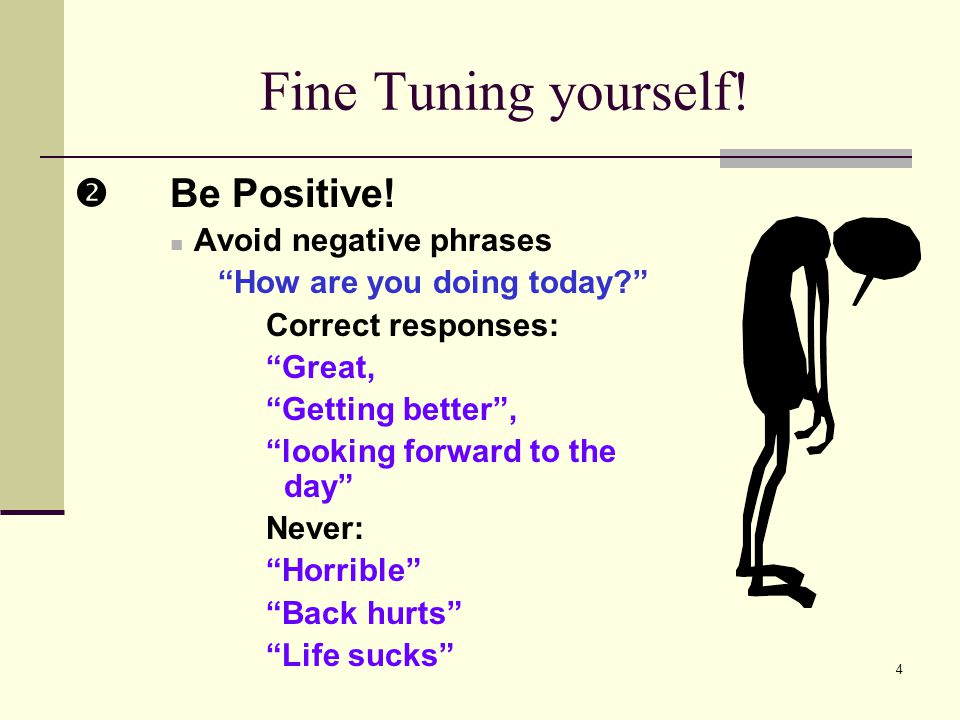 4 Fine Tuning yourself! Be Positive! Avoid negative phrases How are you doing today? Correct responses: Great, Getting better, looking forward to the