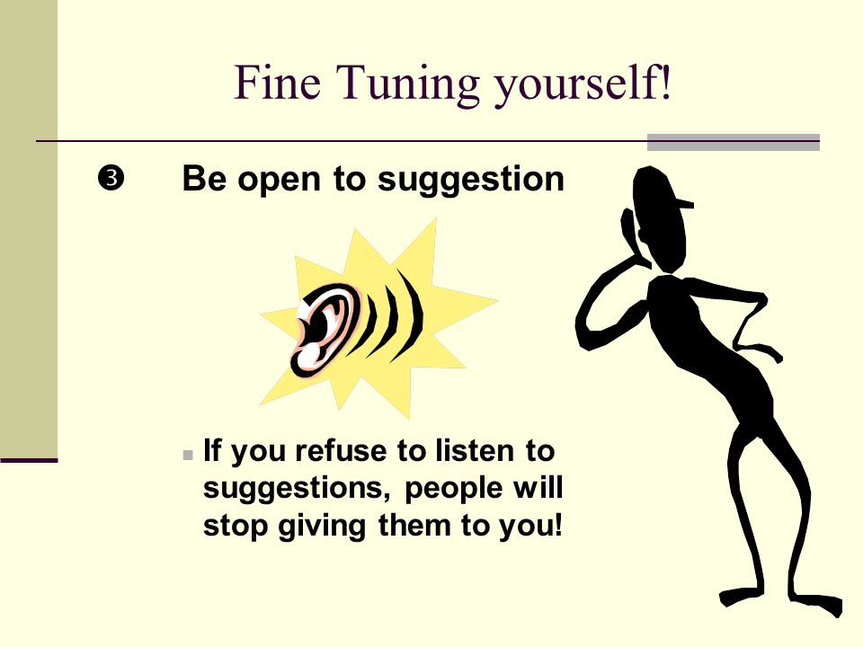 5 Fine Tuning yourself! Be open to suggestion If you refuse to listen to suggestions, people will stop giving them to you!