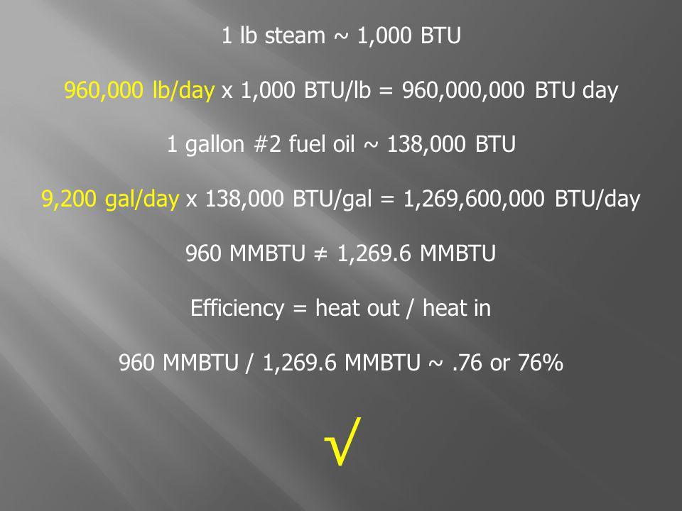1 lb steam ~ 1,000 BTU 960,000 lb/day x 1,000 BTU/lb = 960,000,000 BTU day 1 gallon #2 fuel oil ~ 138,000 BTU 9,200 gal/day x 138,000 BTU/gal = 1,269,600,000 BTU/day 960 MMBTU 1,269.6 MMBTU Efficiency = heat out / heat in 960 MMBTU / 1,269.6 MMBTU ~.76 or 76%