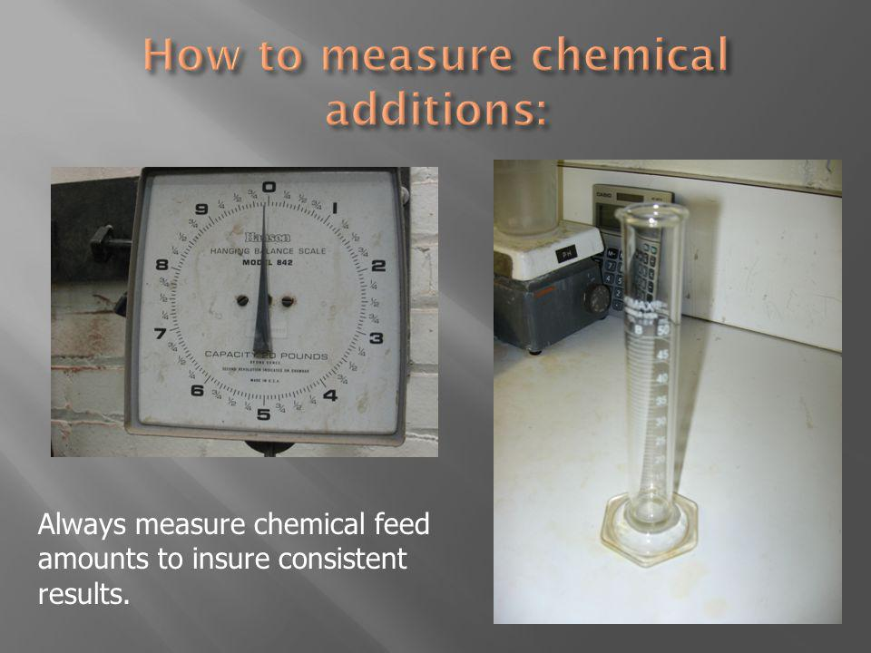Always measure chemical feed amounts to insure consistent results.