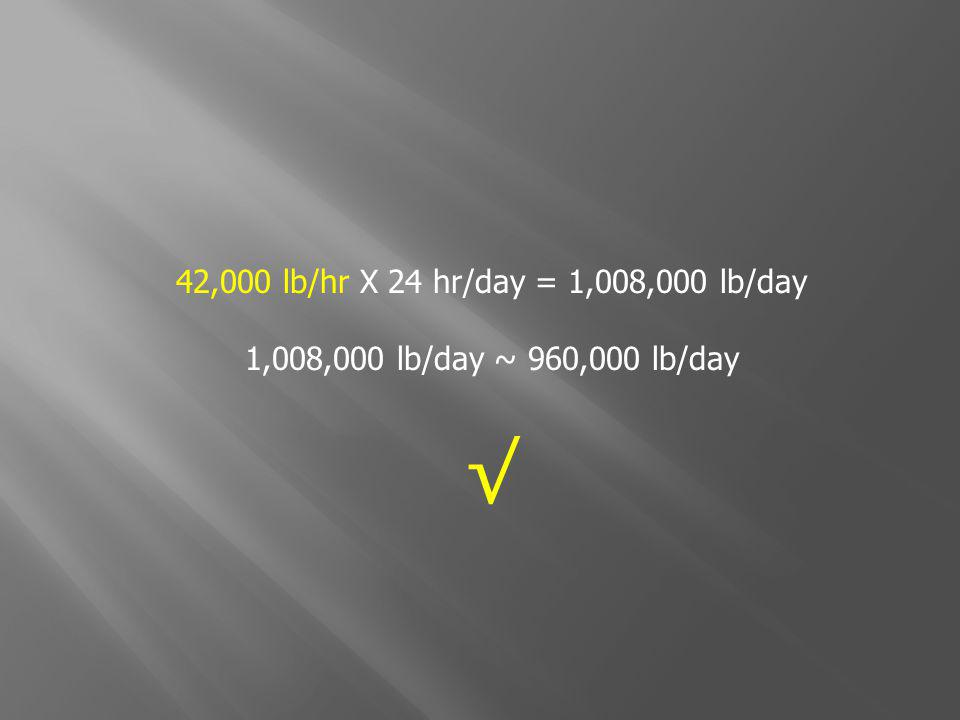 42,000 lb/hr X 24 hr/day = 1,008,000 lb/day 1,008,000 lb/day ~ 960,000 lb/day