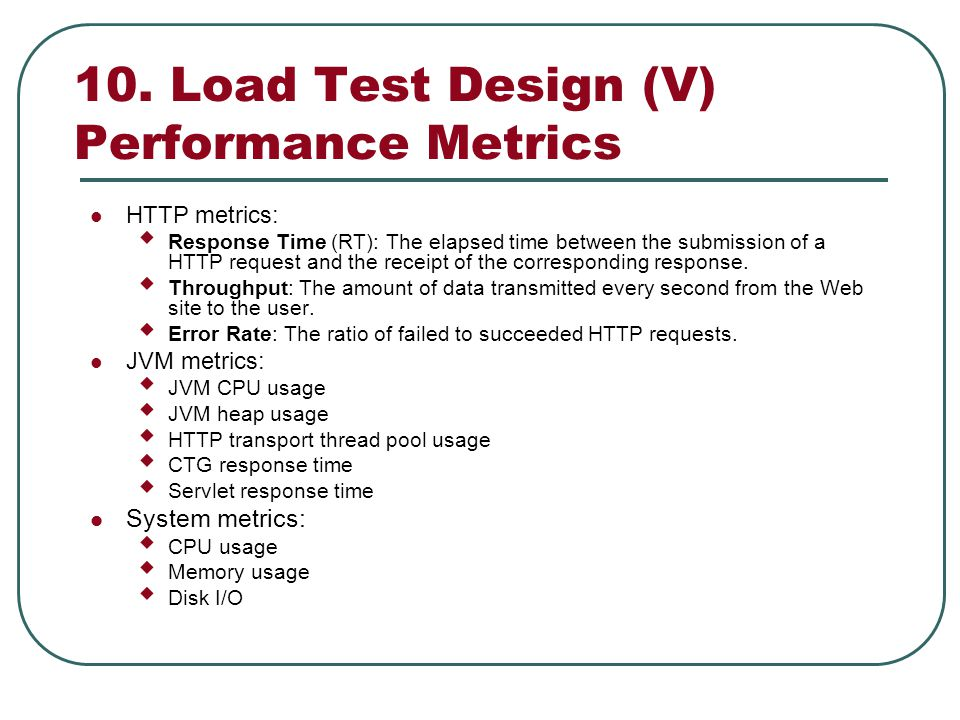 10. Load Test Design (V) Performance Metrics HTTP metrics: Response Time (RT): The elapsed time between the submission of a HTTP request and the recei