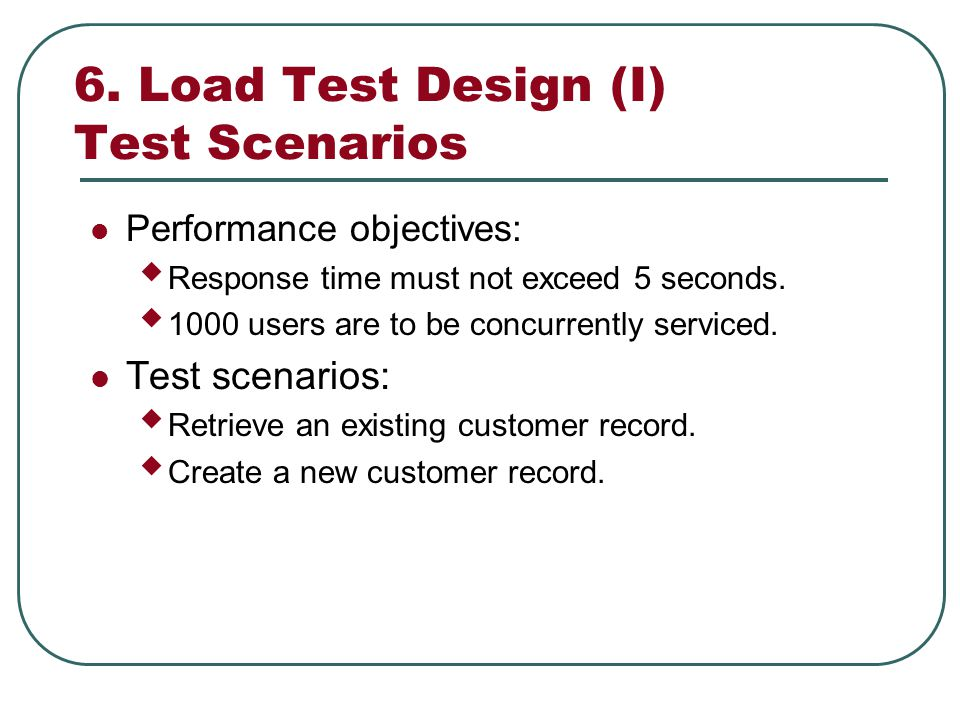 6. Load Test Design (I) Test Scenarios Performance objectives: Response time must not exceed 5 seconds. 1000 users are to be concurrently serviced. Te