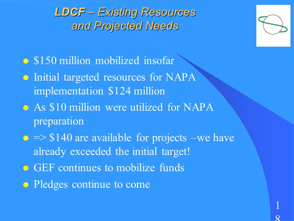 1818 LDCF – Existing Resources and Projected Needs l $150 million mobilized insofar l Initial targeted resources for NAPA implementation $124 million l As $10 million were utilized for NAPA preparation l => $140 are available for projects –we have already exceeded the initial target.