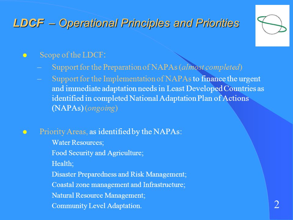 2 LDCF – Operational Principles and Priorities LDCF – Operational Principles and Priorities l Scope of the LDCF : –Support for the Preparation of NAPAs (almost completed) –Support for the Implementation of NAPAs to finance the urgent and immediate adaptation needs in Least Developed Countries as identified in completed National Adaptation Plan of Actions (NAPAs) (ongoing) l Priority Areas, as identified by the NAPAs: Water Resources; Food Security and Agriculture; Health; Disaster Preparedness and Risk Management; Coastal zone management and Infrastructure; Natural Resource Management; Community Level Adaptation.