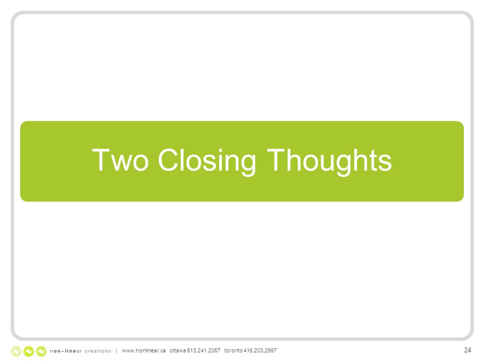 Two Closing Thoughts | www.nonlinear.ca ottawa 613.241.2067 toronto 416.203.2997 24