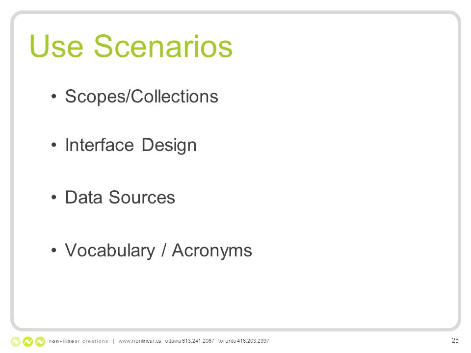 Use Scenarios Scopes/Collections Interface Design Data Sources Vocabulary / Acronyms | www.nonlinear.ca ottawa 613.241.2067 toronto 416.203.2997 25