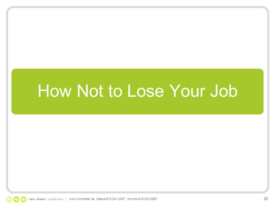 How Not to Lose Your Job | www.nonlinear.ca ottawa 613.241.2067 toronto 416.203.2997 26