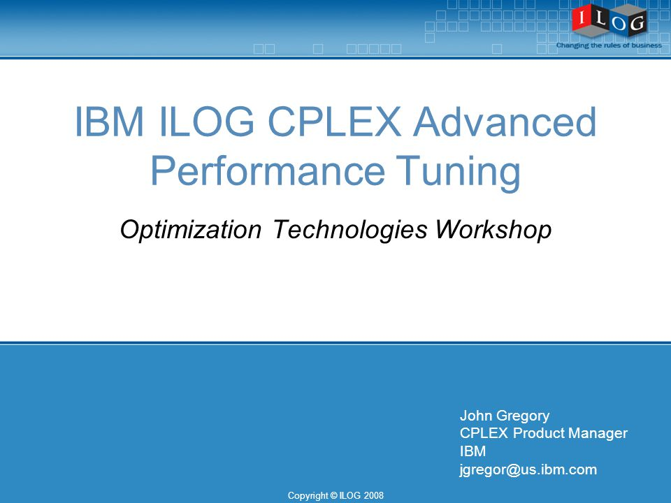 Copyright © ILOG 2008 IBM ILOG CPLEX Advanced Performance Tuning Optimization Technologies Workshop John Gregory CPLEX Product Manager IBM jgregor@us.ibm.com