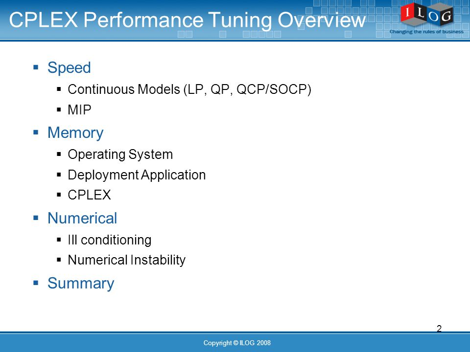 2 Copyright © ILOG 2008 CPLEX Performance Tuning Overview Speed Continuous Models (LP, QP, QCP/SOCP) MIP Memory Operating System Deployment Application CPLEX Numerical Ill conditioning Numerical Instability Summary