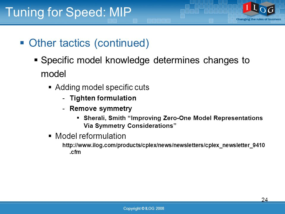 24 Copyright © ILOG 2008 Tuning for Speed: MIP Other tactics (continued) Specific model knowledge determines changes to model Adding model specific cuts - Tighten formulation - Remove symmetry Sherali, Smith Improving Zero-One Model Representations Via Symmetry Considerations Model reformulation http://www.ilog.com/products/cplex/news/newsletters/cplex_newsletter_9410.cfm