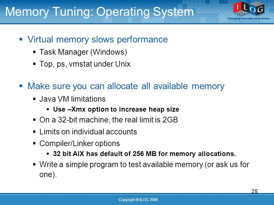 25 Copyright © ILOG 2008 Memory Tuning: Operating System Virtual memory slows performance Task Manager (Windows) Top, ps, vmstat under Unix Make sure you can allocate all available memory Java VM limitations Use –Xmx option to increase heap size On a 32-bit machine, the real limit is 2GB Limits on individual accounts Compiler/Linker options 32 bit AIX has default of 256 MB for memory allocations.