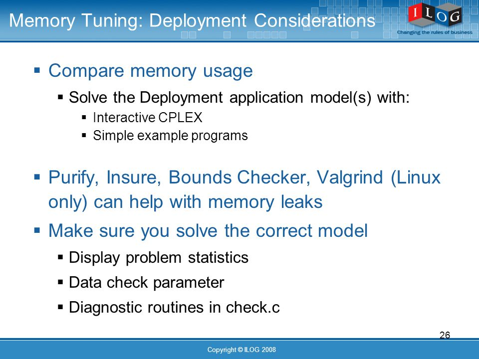 26 Copyright © ILOG 2008 Memory Tuning: Deployment Considerations Compare memory usage Solve the Deployment application model(s) with: Interactive CPLEX Simple example programs Purify, Insure, Bounds Checker, Valgrind (Linux only) can help with memory leaks Make sure you solve the correct model Display problem statistics Data check parameter Diagnostic routines in check.c