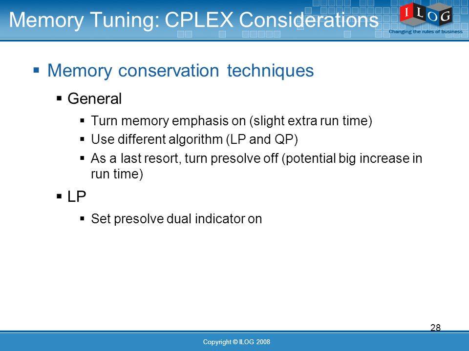 28 Copyright © ILOG 2008 Memory Tuning: CPLEX Considerations Memory conservation techniques General Turn memory emphasis on (slight extra run time) Use different algorithm (LP and QP) As a last resort, turn presolve off (potential big increase in run time) LP Set presolve dual indicator on