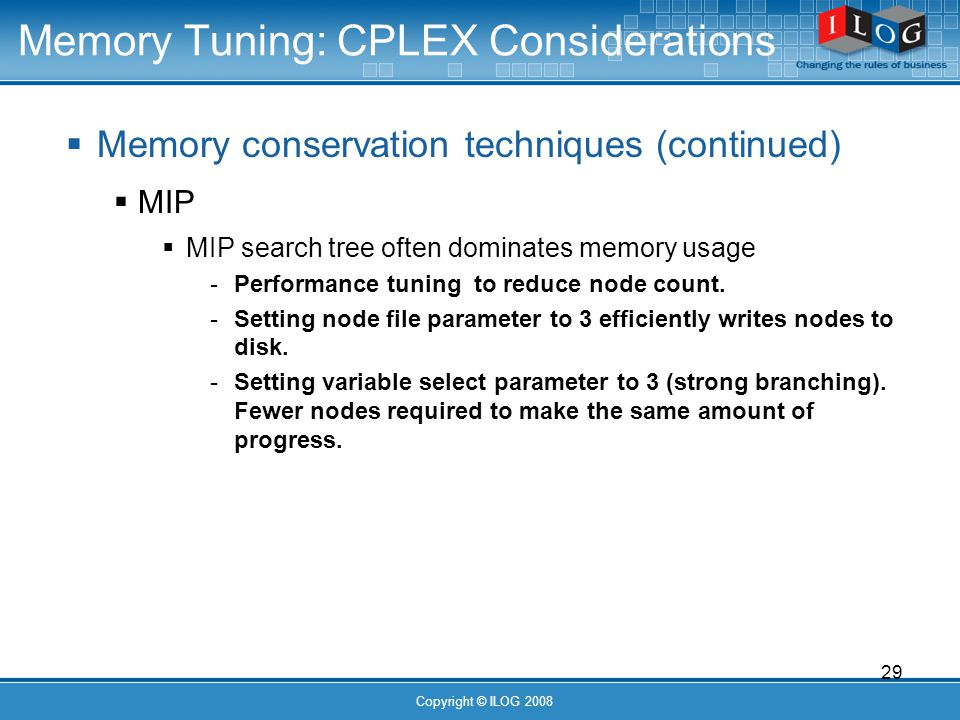29 Copyright © ILOG 2008 Memory Tuning: CPLEX Considerations Memory conservation techniques (continued) MIP MIP search tree often dominates memory usage - Performance tuning to reduce node count.