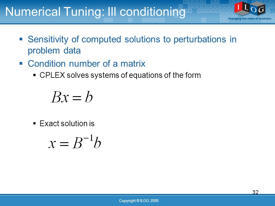 32 Copyright © ILOG 2008 Numerical Tuning: Ill conditioning Sensitivity of computed solutions to perturbations in problem data Condition number of a matrix CPLEX solves systems of equations of the form Exact solution is